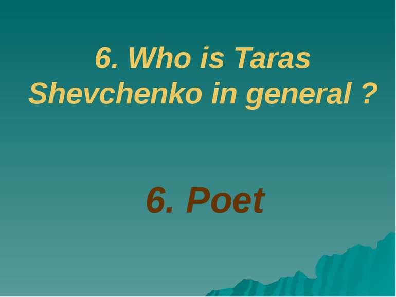 6. Poet 6. Who is Taras Shevchenko in general ?