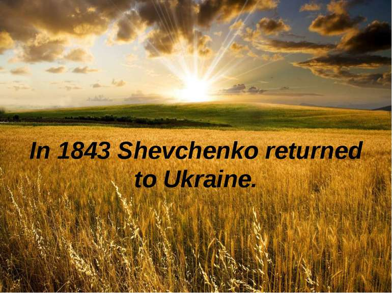 In 1843 Shevchenko returned to Ukraine.