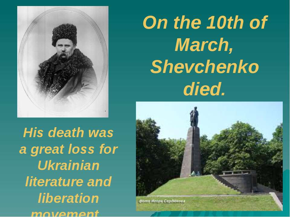On the 10th of March, Shevchenko died. His death was a great loss for Ukraini...