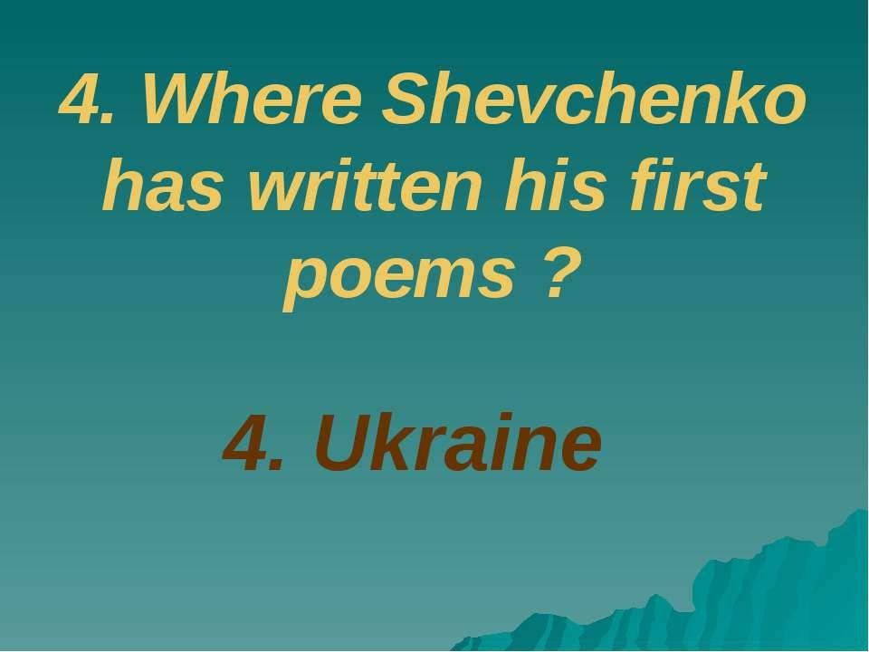 4. Ukraine 4. Where Shevchenko has written his first poems ?