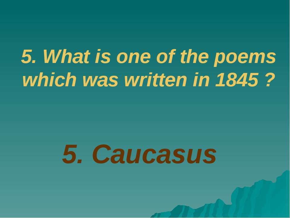 5. Caucasus 5. What is one of the poems which was written in 1845 ?