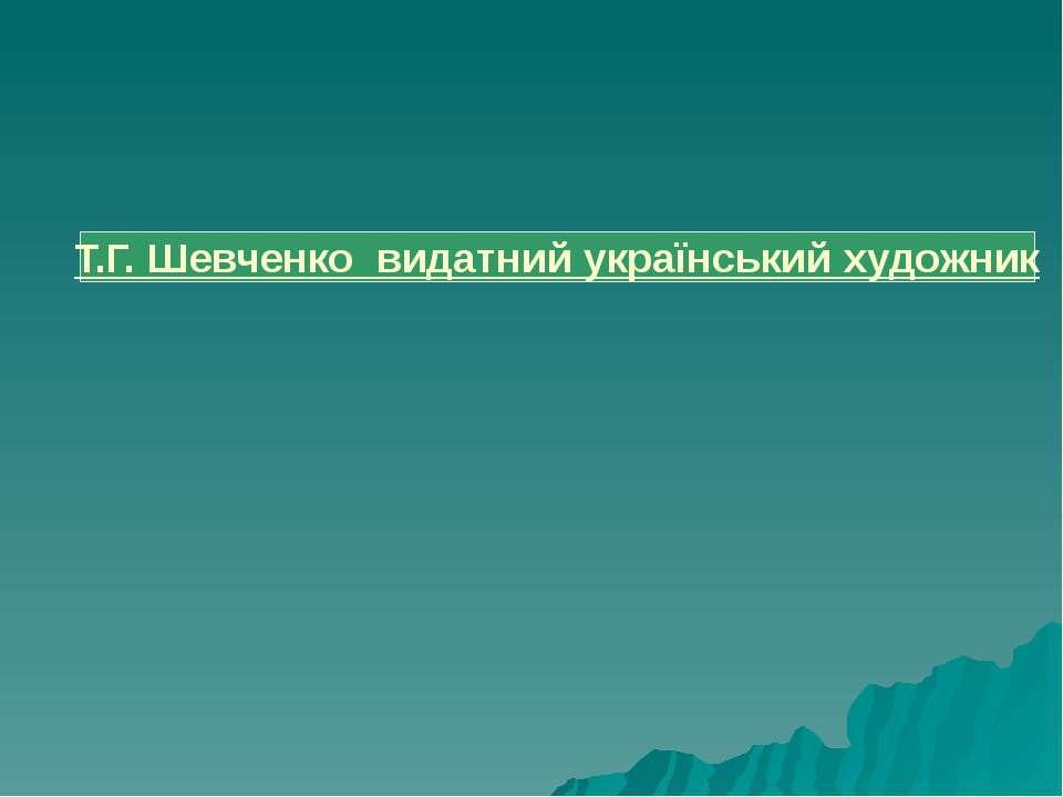 Т.Г. Шевченко видатний український художник