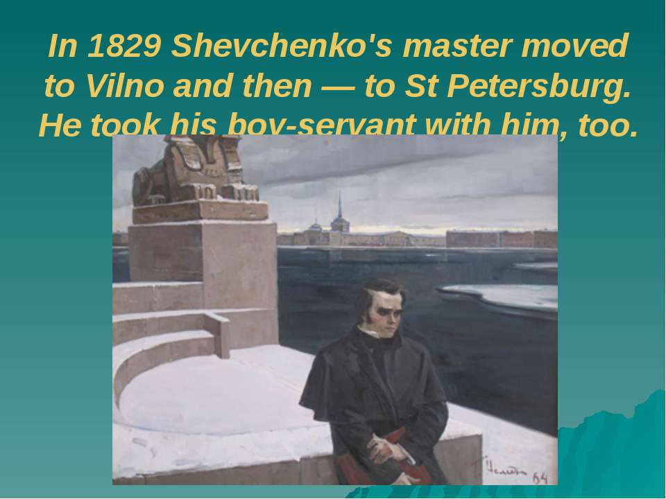 In 1829 Shevchenko's master moved to Vilno and then — to St Petersburg. He to...