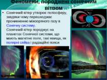 Феномени, породжені сонячним вітром Сонячний вітер утворює геліосферу, завдяк...