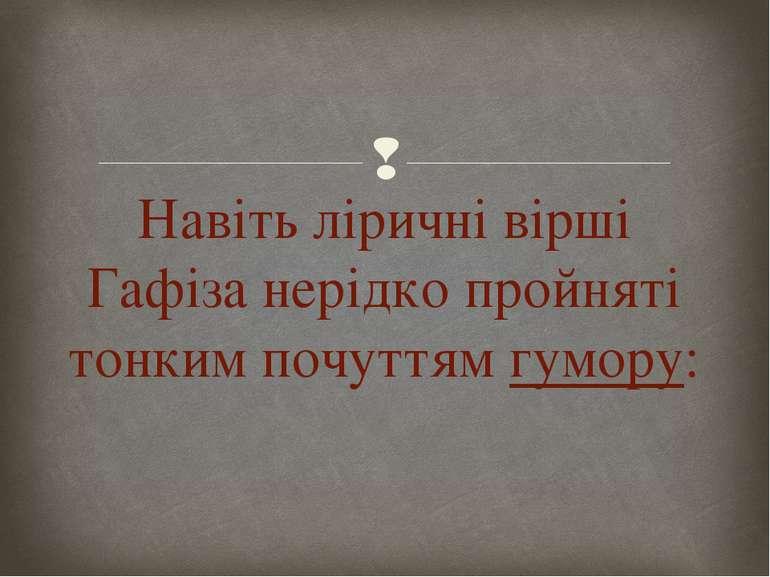 Навіть ліричні вірші Гафіза нерідко пройняті тонким почуттямгумору: