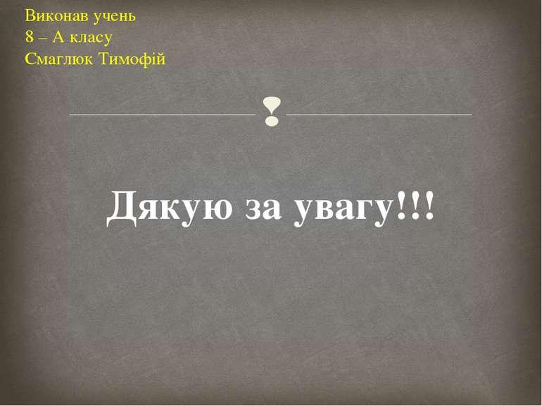 Виконав учень 8 – А класу Смаглюк Тимофій Дякую за увагу!!!
