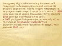 Володимир Підпалий навчався у Величанській семирічній та Лазірківській середн...