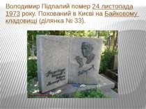 Володимир Підпалий помер24 листопада1973року. Похований в Києві наБайково...