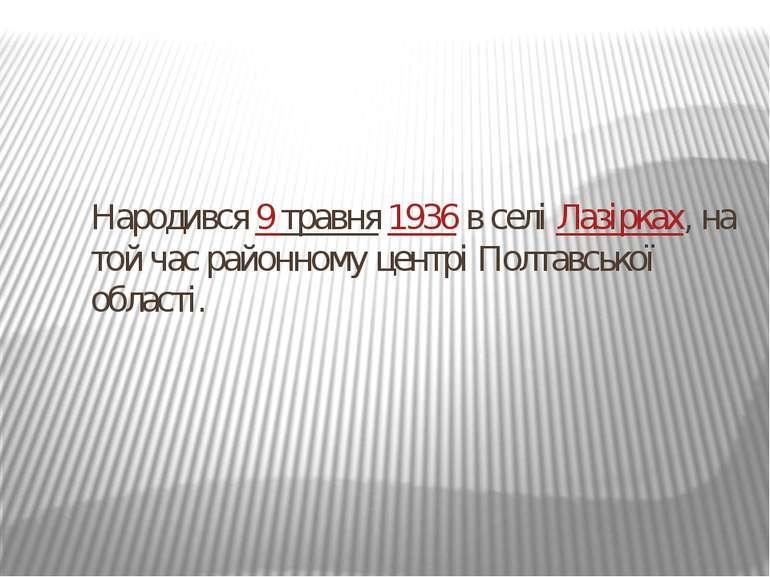 Народився9травня1936в селіЛазірках, на той час районному центрі Полтавсь...