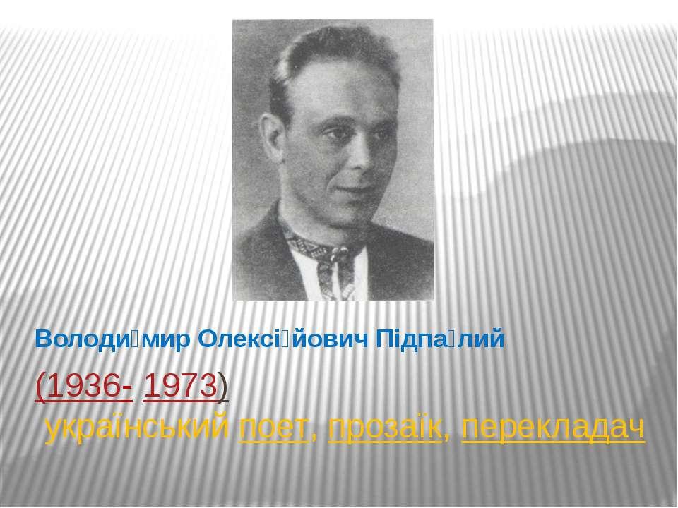 (1936-1973) українськийпоет,прозаїк,перекладач Володи мир Олексі йович П...