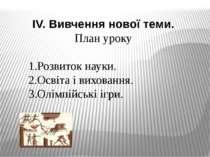IV. Вивчення нової теми. План уроку 1.Розвиток науки. 2.Освіта і виховання. 3...