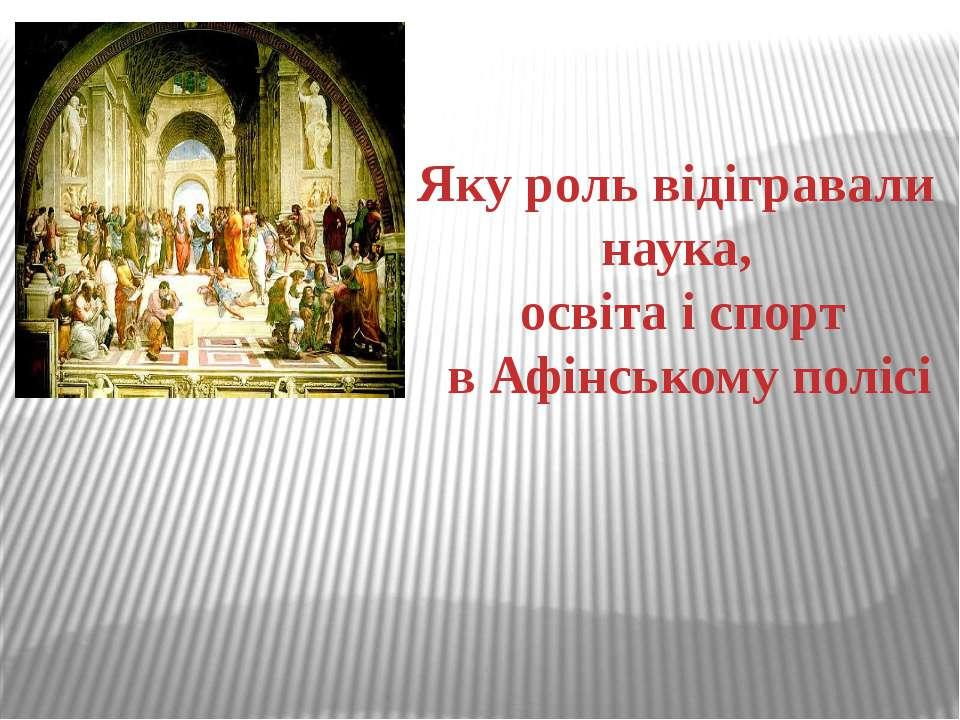 Яку роль відігравали наука, освіта і спорт в Афінському полісі