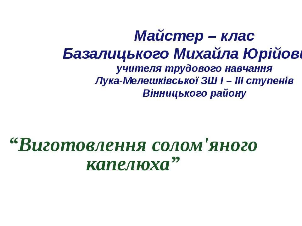 Майстер – клас Базалицького Михайла Юрійовича учителя трудового навчання Лука...