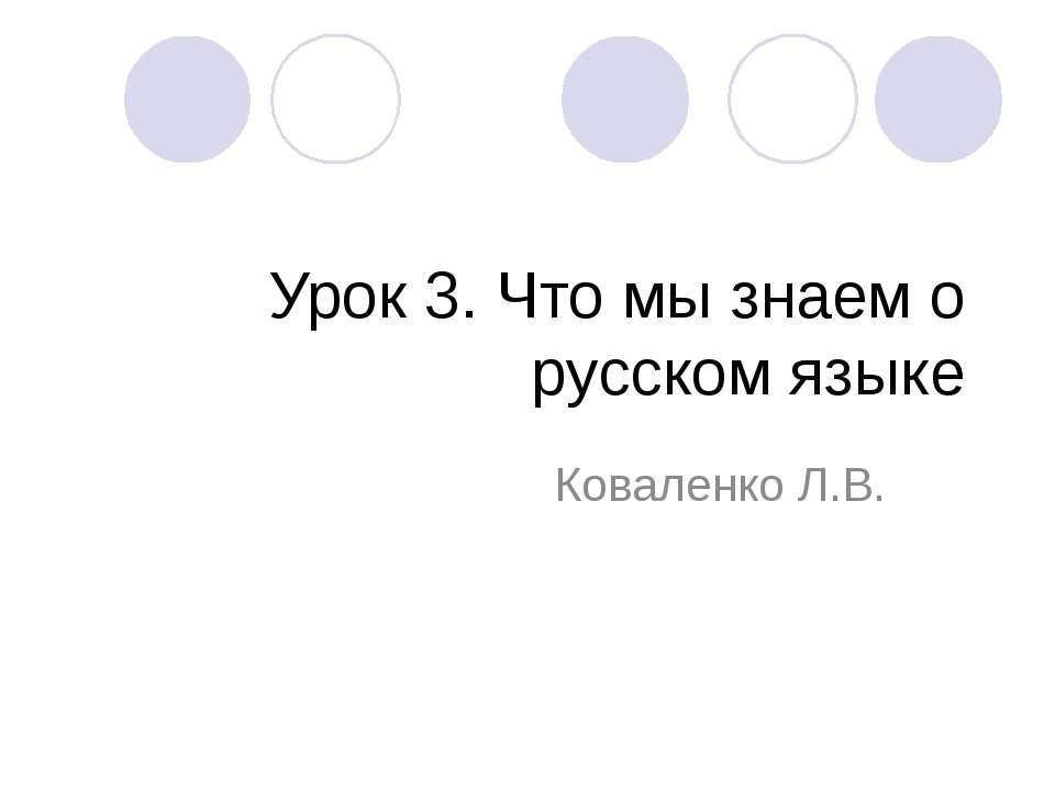 Урок 3. Что мы знаем о русском языке Коваленко Л.В.