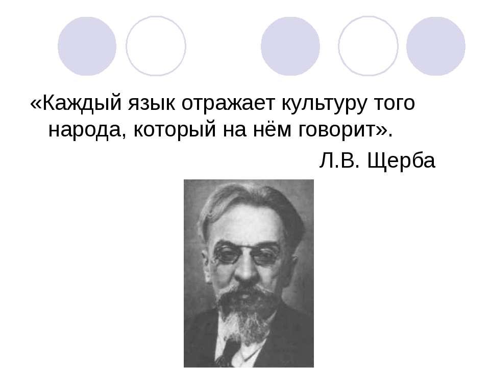 «Каждый язык отражает культуру того народа, который на нём говорит». Л.В. Щерба