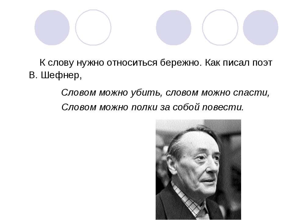 К слову нужно относиться бережно. Как писал поэт В. Шефнер, Словом можно убит...