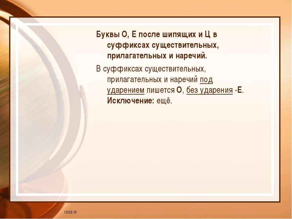 * Буквы О, Е после шипящих и Ц в суффиксах существительных, прилагательных и ...