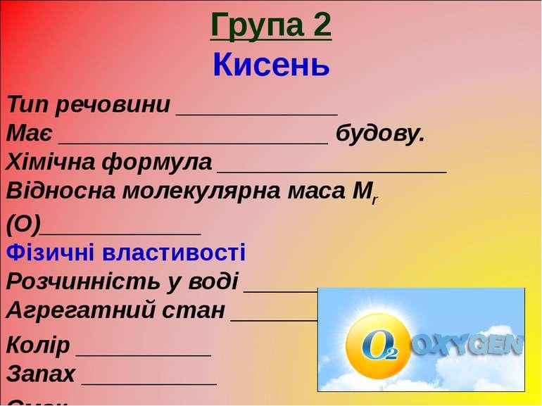 Група 2 Кисень Тип речовини ____________ Має ____________________ будову. Хім...