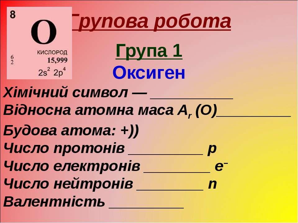 Групова робота Група 1 Оксиген Хімічний символ — __________ Відносна атомна м...