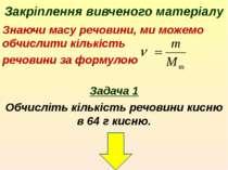 Закріплення вивченого матеріалу Знаючи масу речовини, ми можемо обчислити кіл...