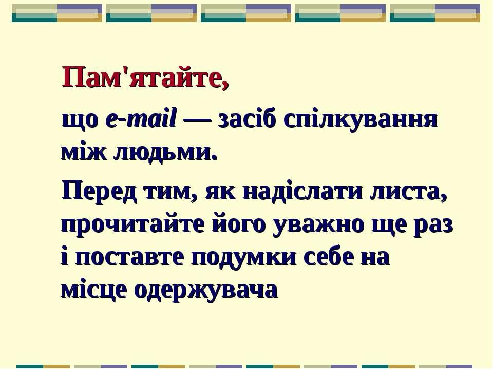 Пам'ятайте, що e-mail — засіб спілкування між людьми. Перед тим, як надіслати...
