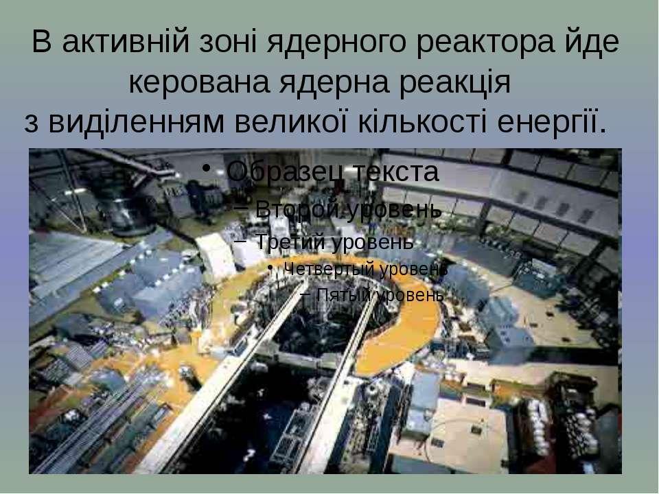 В активній зоні ядерного реактора йде керована ядерна реакція з виділенням ве...