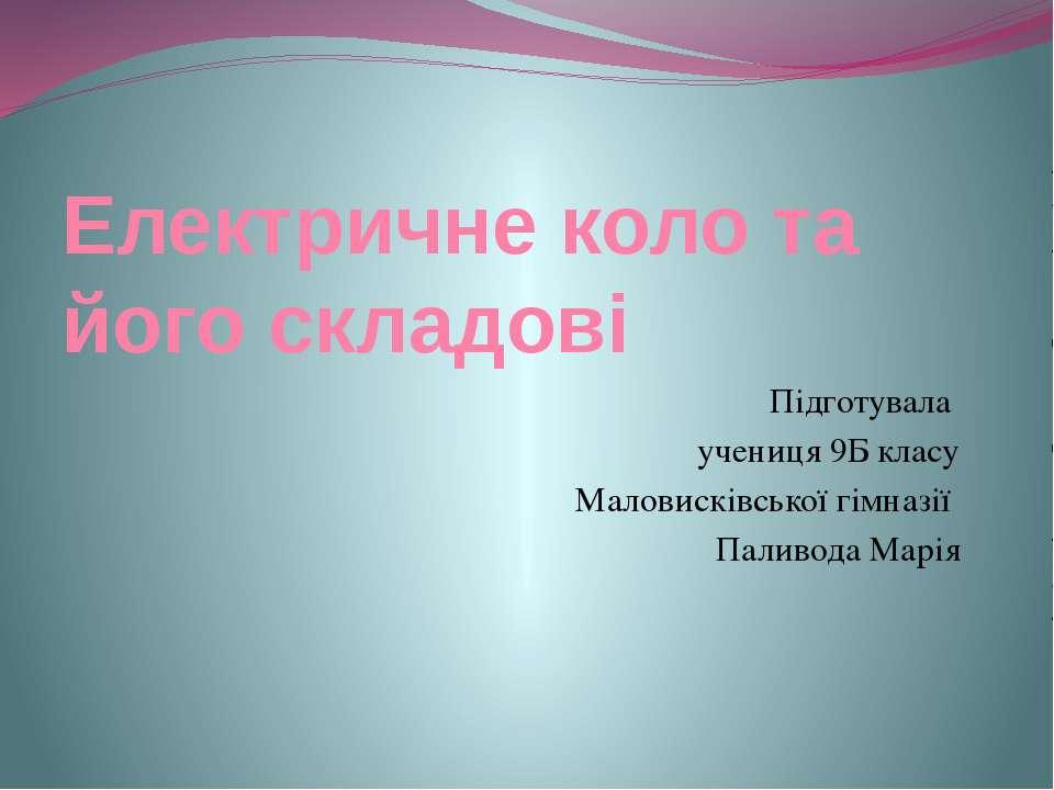 Електричне коло та його складові Підготувала учениця 9Б класу Маловисківської...