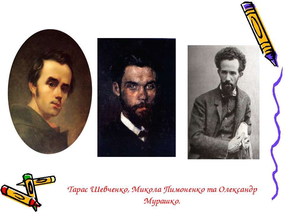 Тарас Шевченко, Микола Пимоненко та Олександр Мурашко.