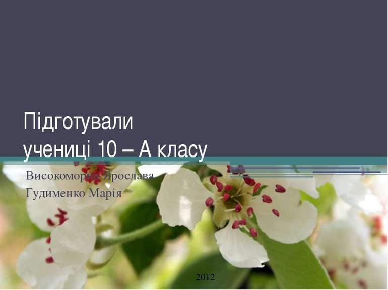 Підготували учениці 10 – А класу Високоморна Ярослава Гудименко Марія 2012