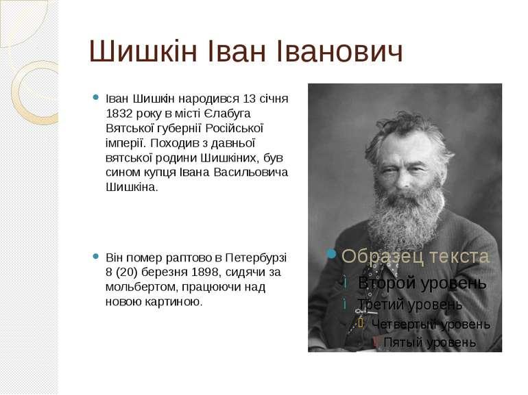 Шишкін Іван Іванович Іван Шишкін народився 13 січня 1832 року в місті Єлабуга...