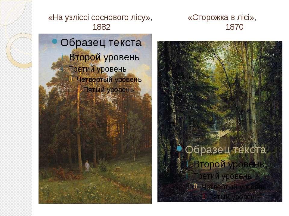«На узліссі соснового лісу», «Сторожка в лісі», 1882 1870