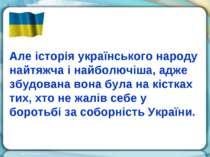 Але історія українського народу найтяжча і найболючіша, адже збудована вона б...