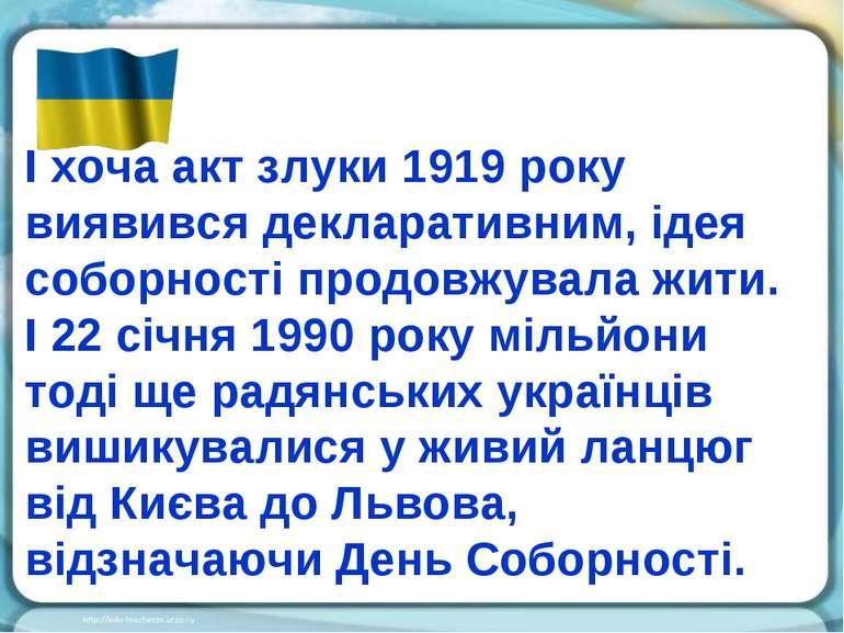 І хоча акт злуки 1919 року виявився декларативним, ідея соборності продовжува...