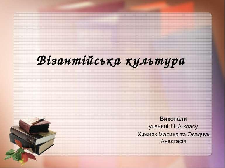 Візантійська культура Виконали учениці 11-А класу Хижняк Марина та Осадчук Ан...