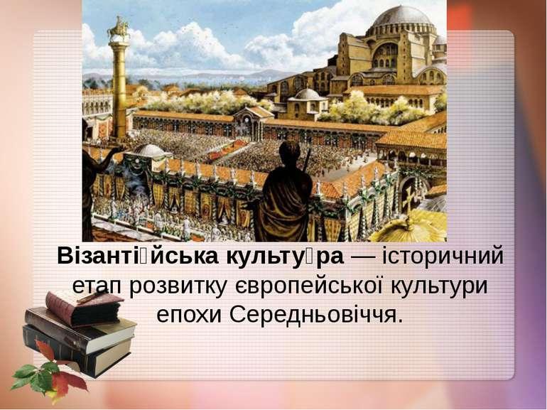Візанті йська культу ра— історичний етап розвитку європейської культури епох...