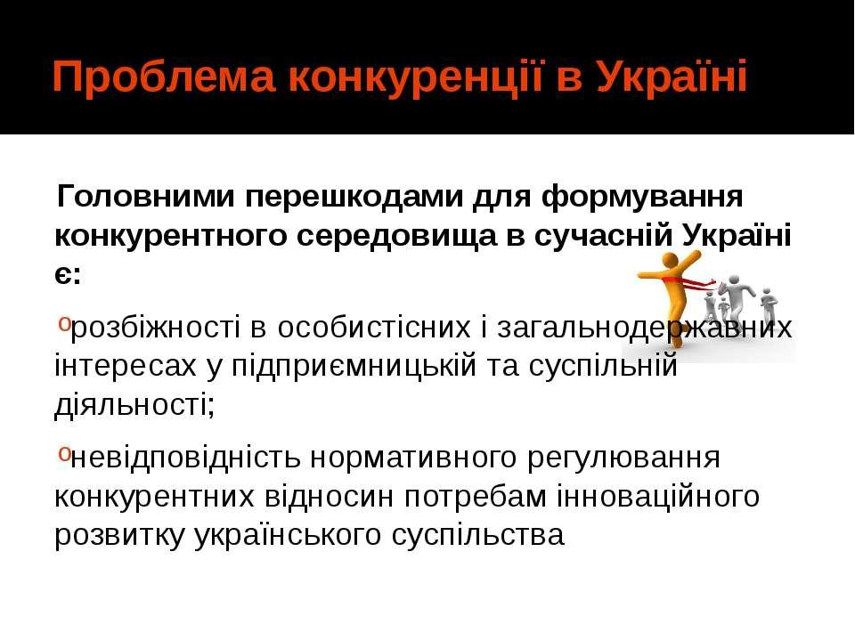 Проблема конкуренції в Україні Головними перешкодами для формування конкурент...