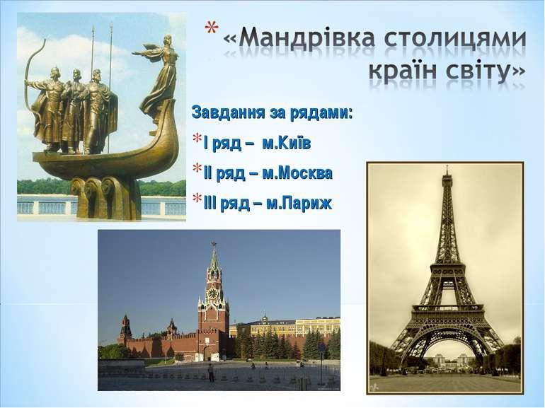 Завдання за рядами: І ряд – м.Київ ІІ ряд – м.Москва ІІІ ряд – м.Париж