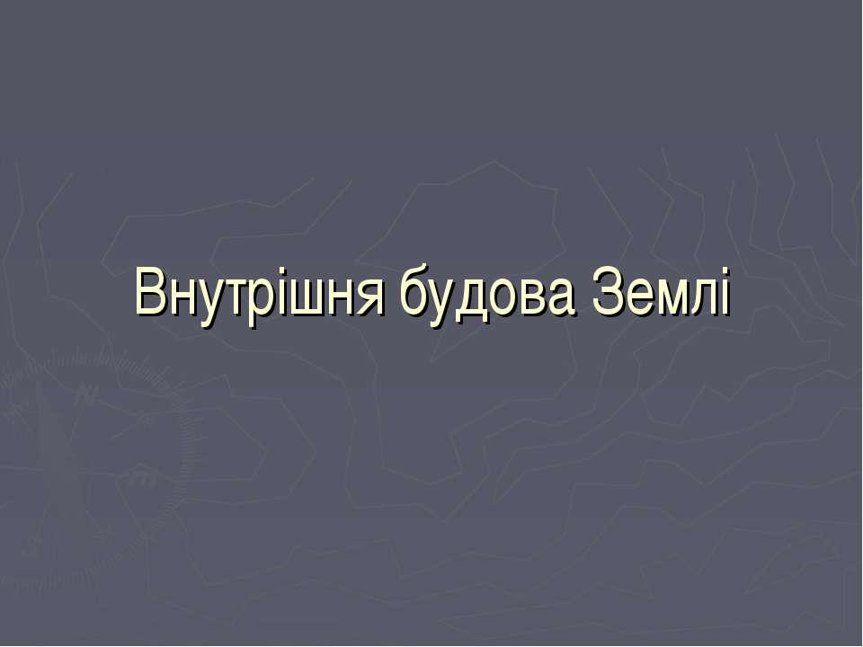Внутрішня будова Землі Вчитель географії - Ніколюк Л.П.