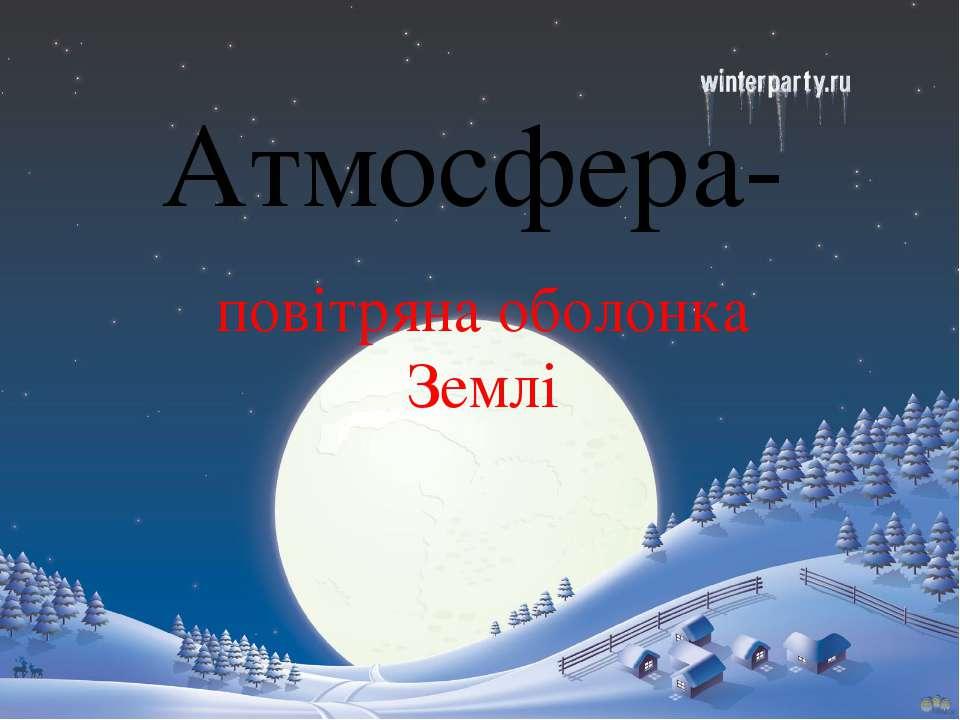 Атмосфера- повітряна оболонка Землі