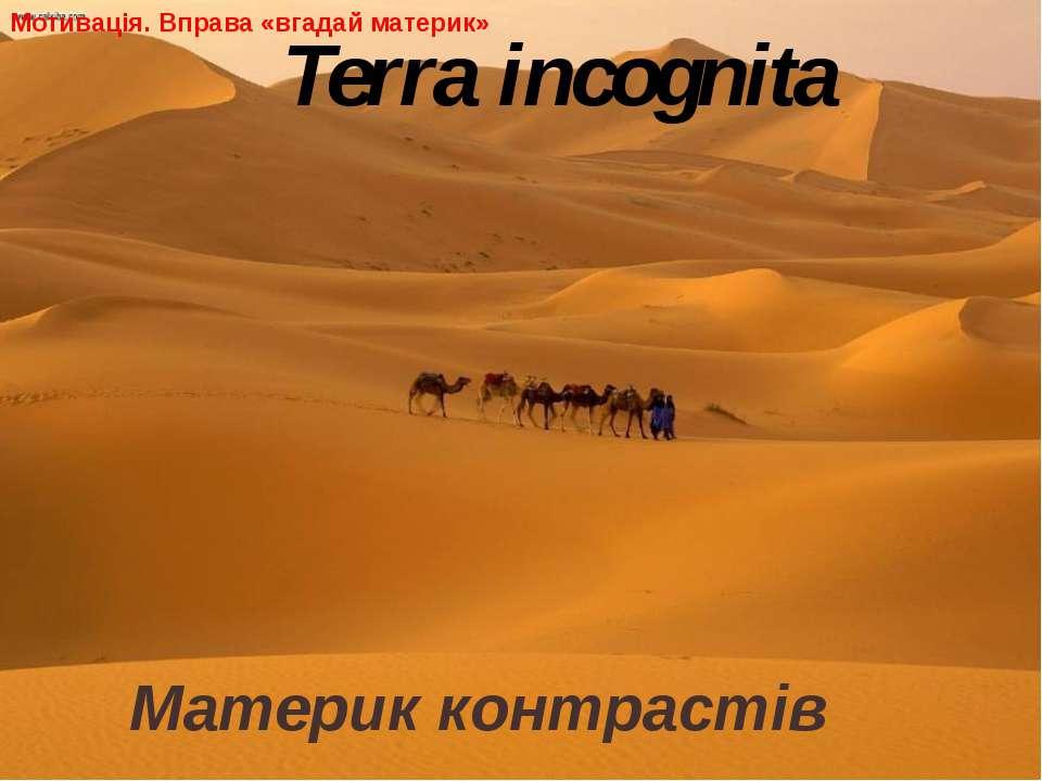 Материк контрастів Terra incognita Мотивація. Вправа «вгадай материк»