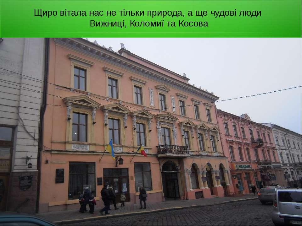Щиро вітала нас не тільки природа, а ще чудові люди Вижниці, Коломиї та Косова