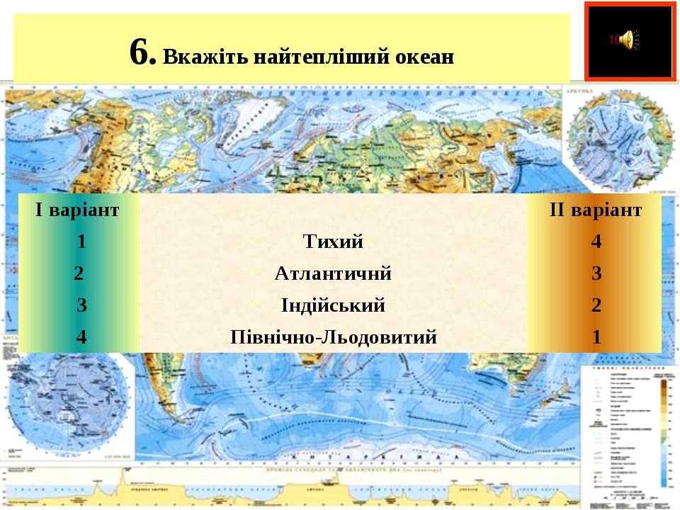 6.Вкажіть найтепліший океан  І варіант   ІІ варіант 1 Тихий 4 2 Атлан...
