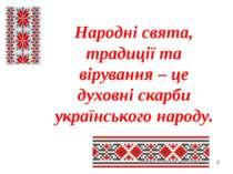 * Народні свята, традиції та вірування – це духовні скарби українського народу.