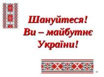 * Шануйтеся! Ви – майбутнє України!