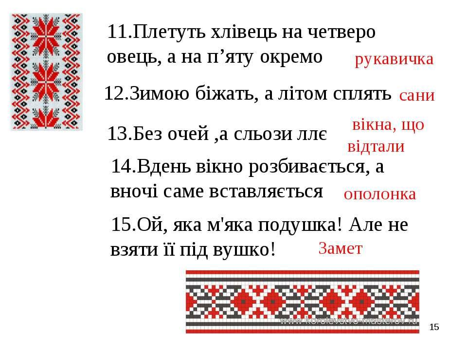 * 11.Плетуть хлівець на четверо овець, а на п'яту окремо 12.Зимою біжать, а л...