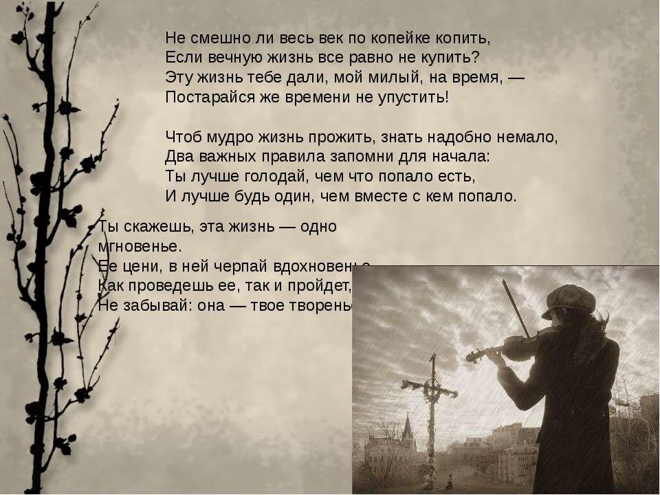Не смешно ли весь век по копейке копить, Если вечную жизнь все равно не купит...