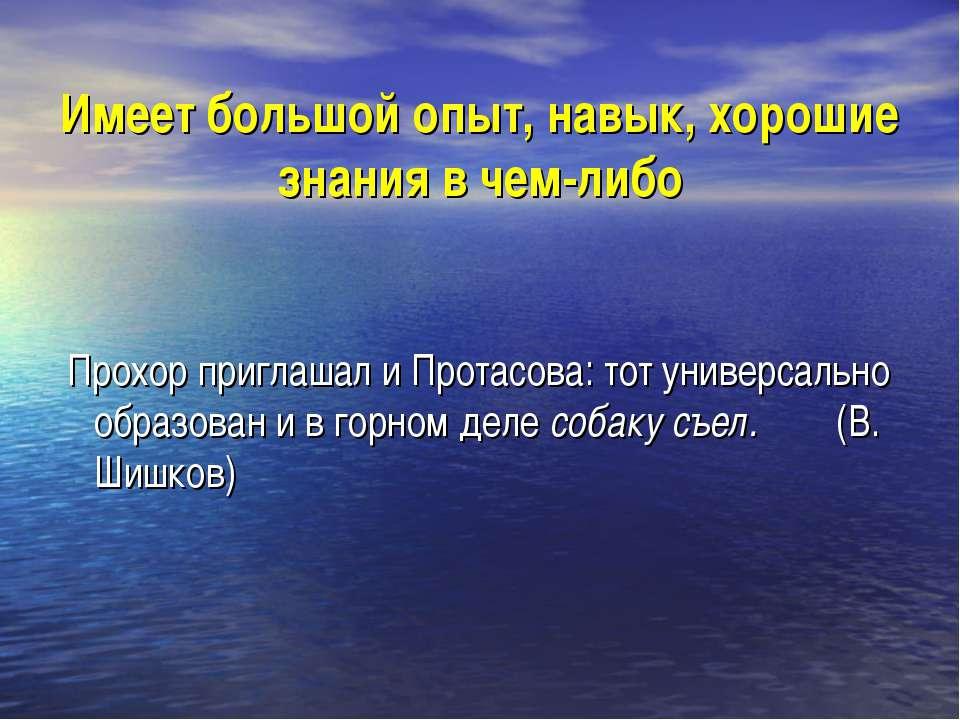 Имеет большой опыт, навык, хорошие знания в чем-либо Прохор приглашал и Прота...