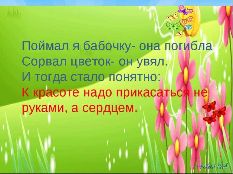 Поймал я бабочку- она погибла Сорвал цветок- он увял. И тогда стало понятно: ...