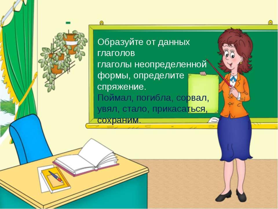 Образуйте от данных глаголов глаголы неопределенной формы, определите спряжен...