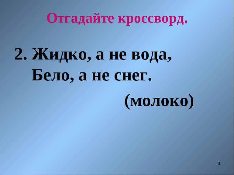 * Отгадайте кроссворд. 2. Жидко, а не вода, Бело, а не снег. (молоко)